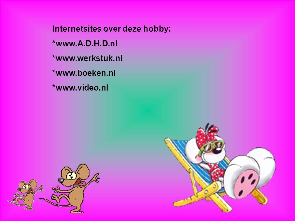Internetsites over deze hobby: *www.A.D.H.D.nl *www.werkstuk.nl *www.boeken.nl *www.video.nl Kijk naar de antwoorden van vraag 11 Voeg hier foto's of