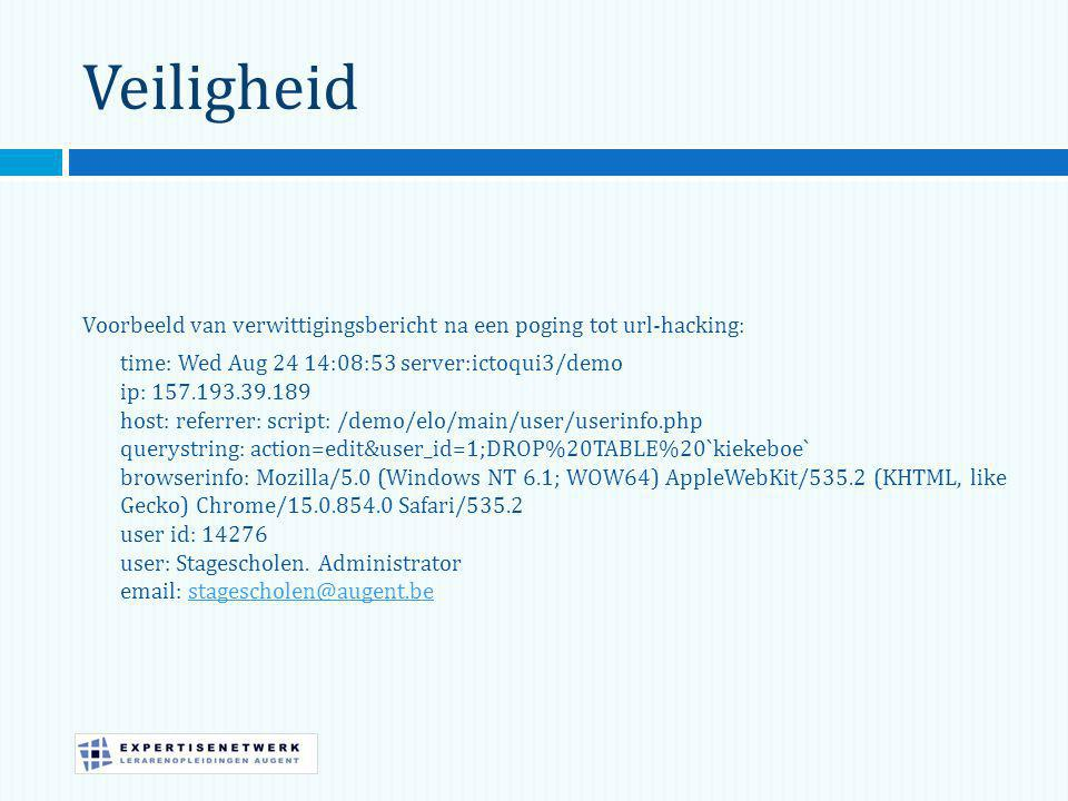 Veiligheid Voorbeeld van verwittigingsbericht na een poging tot url-hacking: time: Wed Aug 24 14:08:53 server:ictoqui3/demo ip: 157.193.39.189 host: referrer: script: /demo/elo/main/user/userinfo.php querystring: action=edit&user_id=1;DROP%20TABLE%20`kiekeboe` browserinfo: Mozilla/5.0 (Windows NT 6.1; WOW64) AppleWebKit/535.2 (KHTML, like Gecko) Chrome/15.0.854.0 Safari/535.2 user id: 14276 user: Stagescholen.