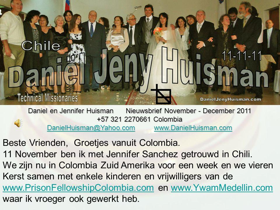 Daniel en Jennifer Huisman Nieuwsbrief November - December 2011 +57 321 2270661 Colombia DanielHuisman@Yahoo.comDanielHuisman@Yahoo.com www.DanielHuisman.com www.DanielHuisman.com DanielHuisman@Yahoo.comwww.DanielHuisman.com Beste Vrienden, Groetjes vanuit Colombia.