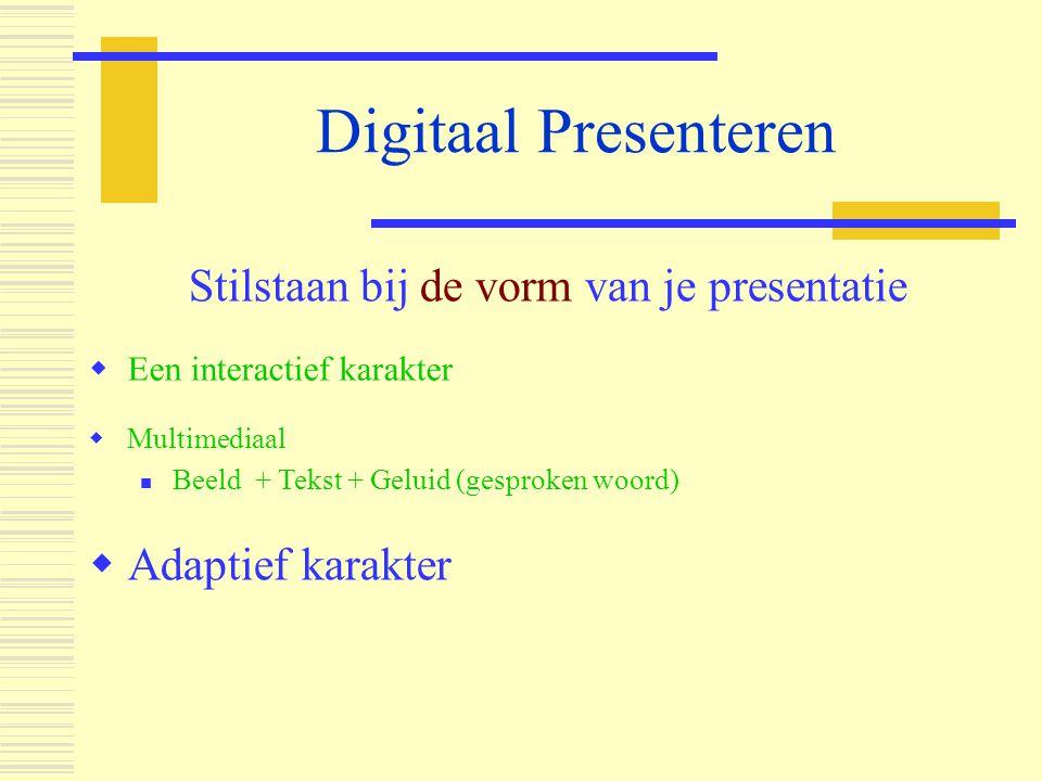 Digitaal Presenteren Stilstaan bij de vorm van je presentatie  Een interactief karakter  Multimediaal  Beeld + Tekst + Geluid (gesproken woord)  A