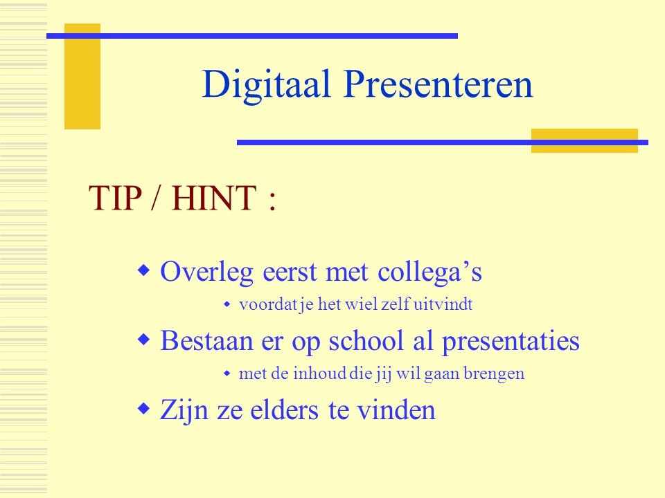Digitaal Presenteren  Overleg eerst met collega's  voordat je het wiel zelf uitvindt  Bestaan er op school al presentaties  met de inhoud die jij