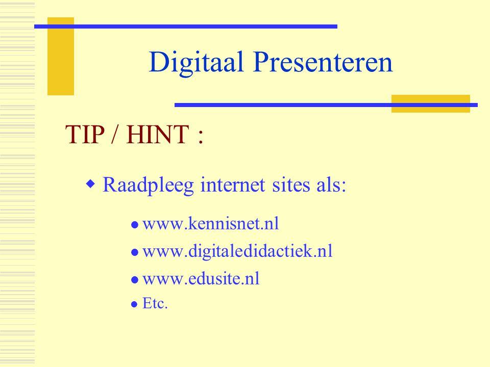 Digitaal Presenteren  Raadpleeg internet sites als:  www.kennisnet.nl  www.digitaledidactiek.nl  www.edusite.nl  Etc. TIP / HINT :