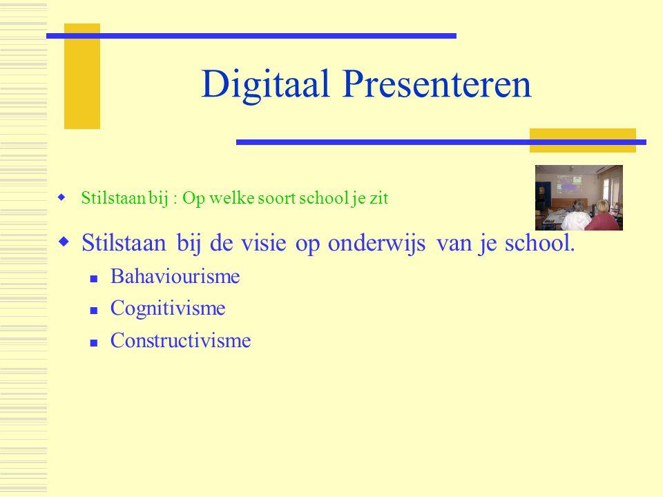 Digitaal Presenteren  Stilstaan bij de visie op onderwijs van je school.  Bahaviourisme  Cognitivisme  Constructivisme  Stilstaan bij : Op welke