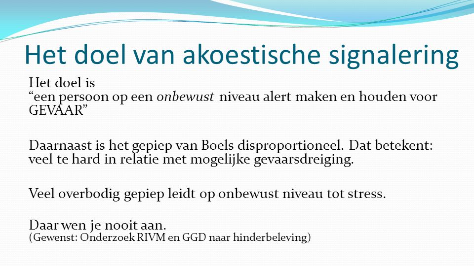 Het doel van akoestische signalering Het doel is een persoon op een onbewust niveau alert maken en houden voor GEVAAR Daarnaast is het gepiep van Boels disproportioneel.