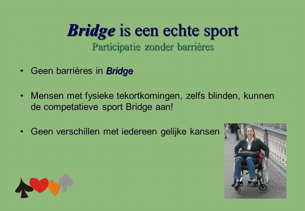 Bridge is een echte sport Participatie zonder barrières Bridge •Geen barrières in Bridge •Mensen met fysieke tekortkomingen, zelfs blinden, kunnen de