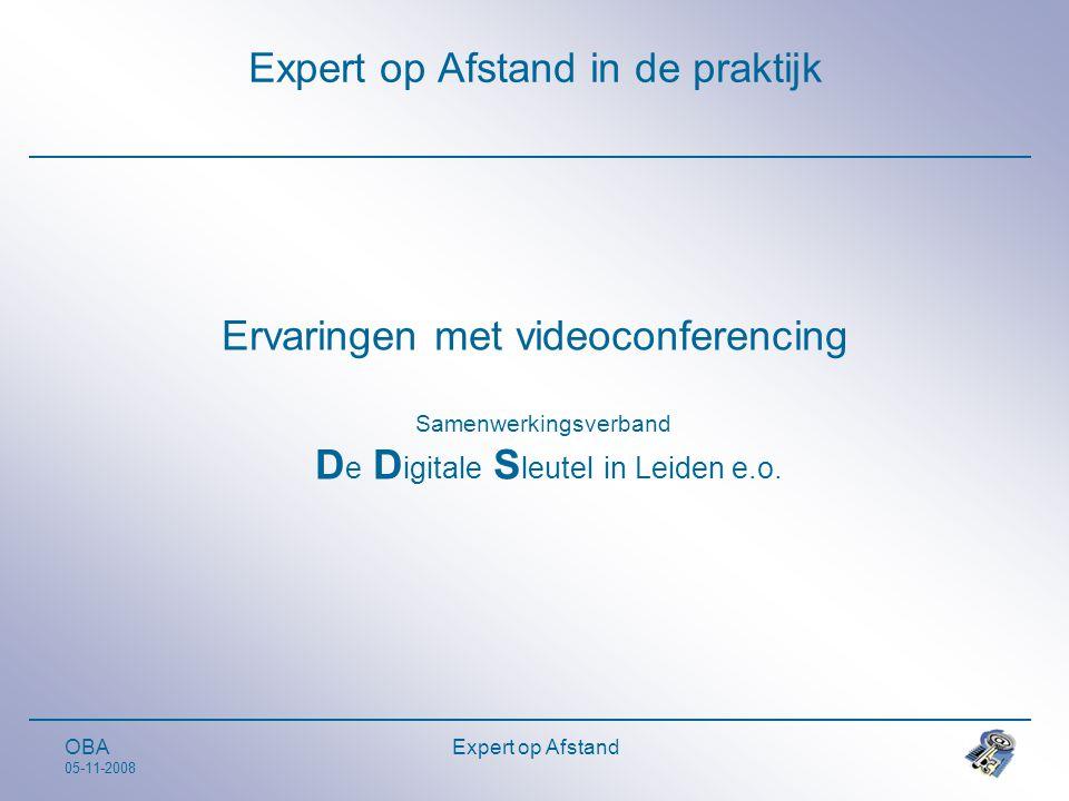 OBA 05-11-2008 Expert op Afstand Expert op Afstand in de praktijk Ervaringen met videoconferencing Samenwerkingsverband D e D igitale S leutel in Leiden e.o.