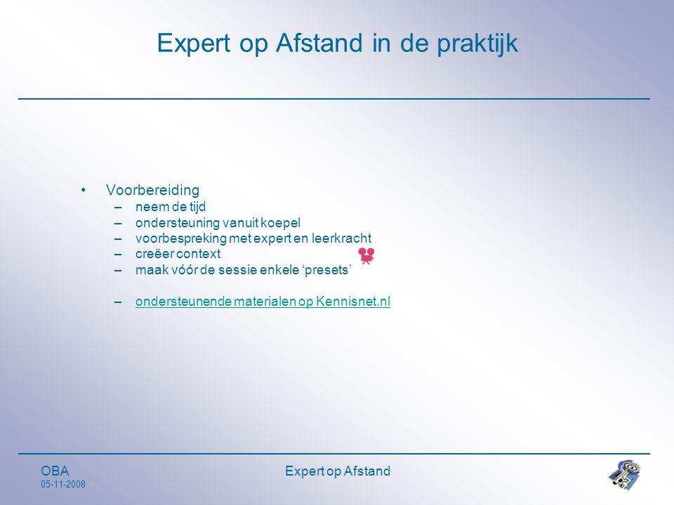 OBA 05-11-2008 Expert op Afstand Expert op Afstand in de praktijk •Voorbereiding –neem de tijd –ondersteuning vanuit koepel –voorbespreking met expert en leerkracht –creëer context –maak vóór de sessie enkele 'presets' –ondersteunende materialen op Kennisnet.nlondersteunende materialen op Kennisnet.nl