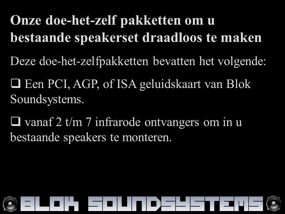 Onze doe-het-zelf pakketten om u bestaande speakerset draadloos te maken Deze doe-het-zelfpakketten bevatten het volgende:  Een PCI, AGP, of ISA geluidskaart van Blok Soundsystems.