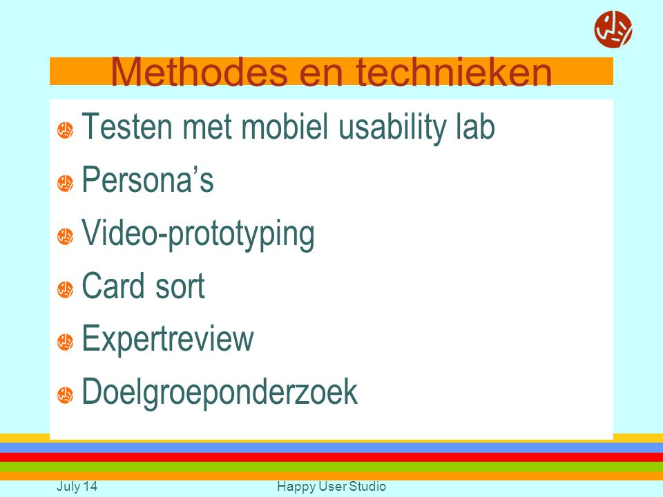 July 14Happy User Studio Methodes en technieken Testen met mobiel usability lab Persona's Video-prototyping Card sort Expertreview Doelgroeponderzoek