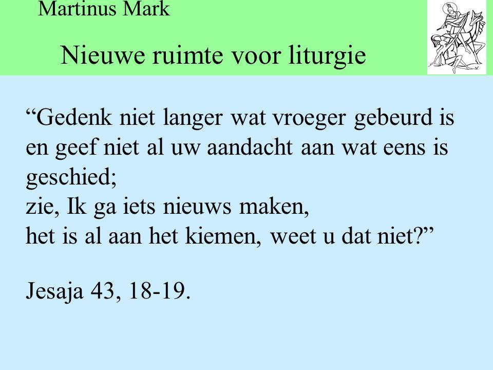 Martinus Mark Nieuwe ruimte voor liturgie Gedenk niet langer wat vroeger gebeurd is en geef niet al uw aandacht aan wat eens is geschied; zie, Ik ga iets nieuws maken, het is al aan het kiemen, weet u dat niet Jesaja 43, 18-19.