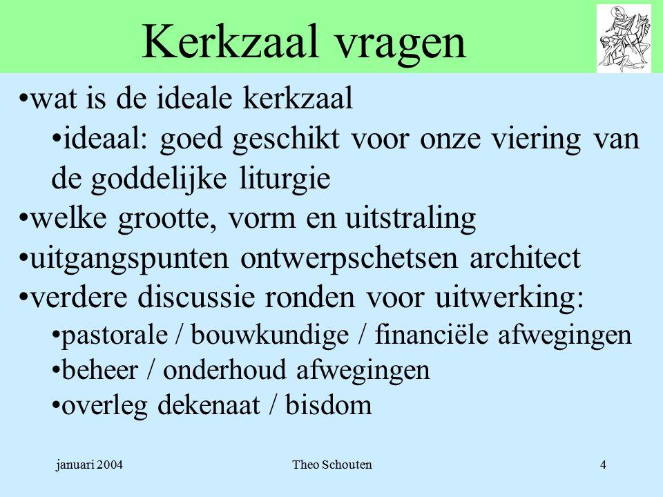 januari 2004Theo Schouten4 Kerkzaal vragen •wat is de ideale kerkzaal •ideaal: goed geschikt voor onze viering van de goddelijke liturgie •welke groot