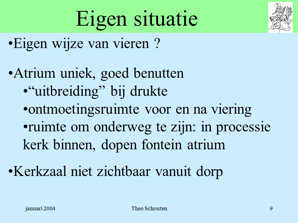 """januari 2004Theo Schouten9 Eigen situatie •Eigen wijze van vieren ? •Atrium uniek, goed benutten •""""uitbreiding"""" bij drukte •ontmoetingsruimte voor en"""
