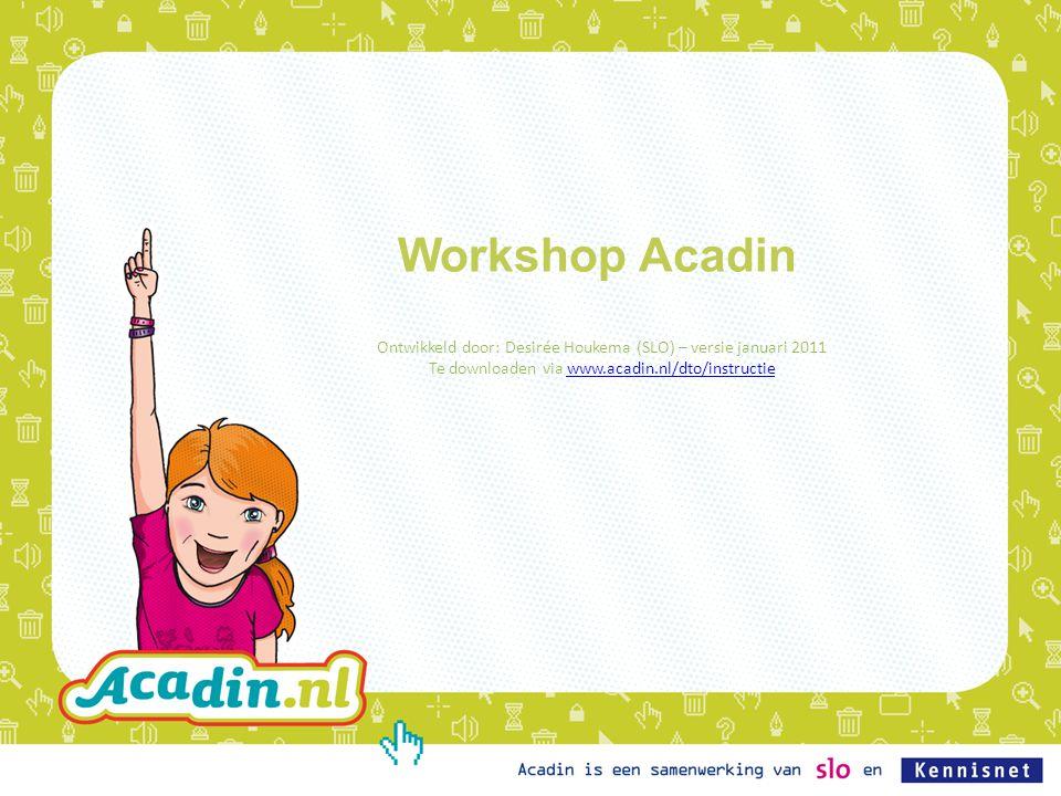 Workshop Acadin Ontwikkeld door: Desirée Houkema (SLO) – versie januari 2011 Te downloaden via www.acadin.nl/dto/instructiewww.acadin.nl/dto/instructie