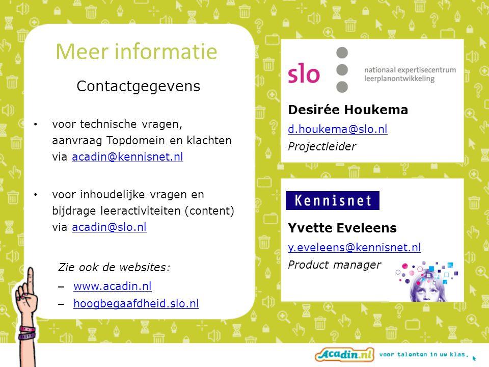 Desirée Houkema d.houkema@slo.nl Projectleider Yvette Eveleens y.eveleens@kennisnet.nl Product manager Contactgegevens • voor technische vragen, aanvraag Topdomein en klachten via acadin@kennisnet.nlacadin@kennisnet.nl • voor inhoudelijke vragen en bijdrage leeractiviteiten (content) via acadin@slo.nlacadin@slo.nl Zie ook de websites: – www.acadin.nl www.acadin.nl – hoogbegaafdheid.slo.nl hoogbegaafdheid.slo.nl Meer informatie