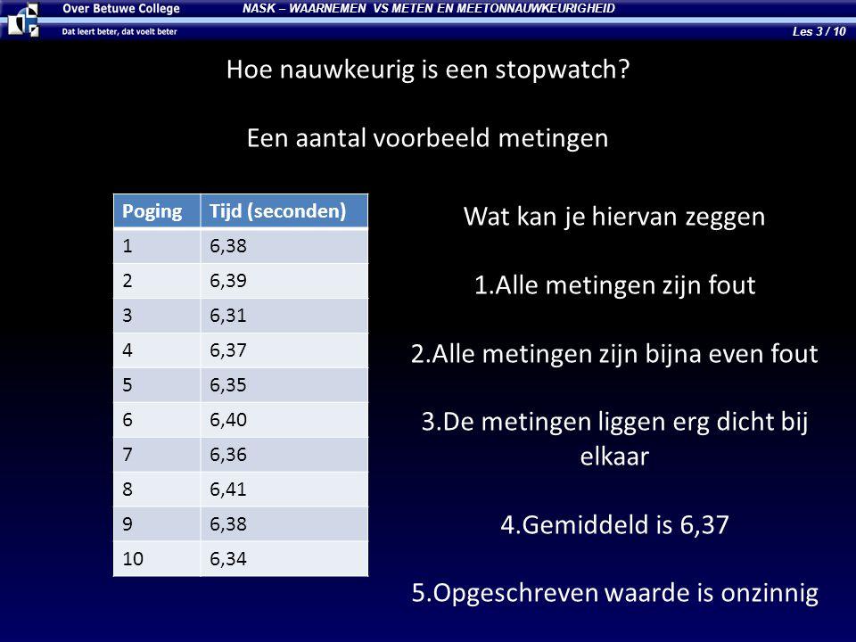 NASK – WAARNEMEN VS METEN EN MEETONNAUWKEURIGHEID Hoe nauwkeurig is een stopwatch? Een aantal voorbeeld metingen PogingTijd (seconden) 16,38 26,39 36,