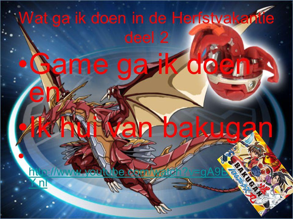 Wat ga ik doen in de Herfstvakantie deel 2 •G•Game ga ik doen en •I•Ik hui van bakugan •h•h ttp://www.youtube.com/watch v=gA9BWepT6u Y.nl