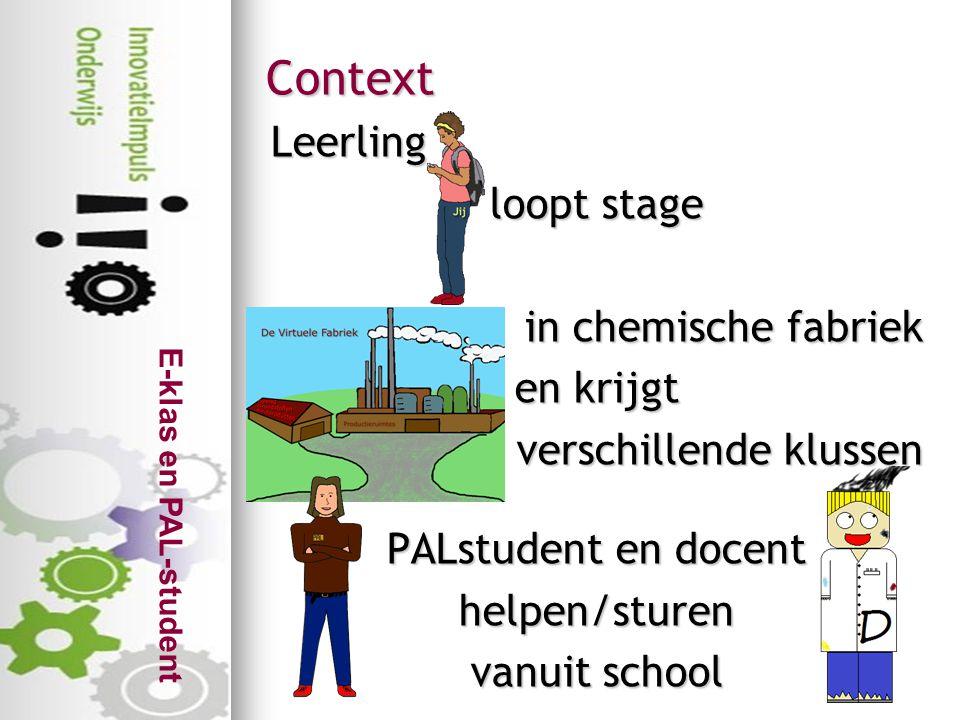 E-klas en PAL-student Context Leerling loopt stage in chemische fabriek en krijgt verschillende klussen PALstudent en docent helpen/sturen vanuit scho