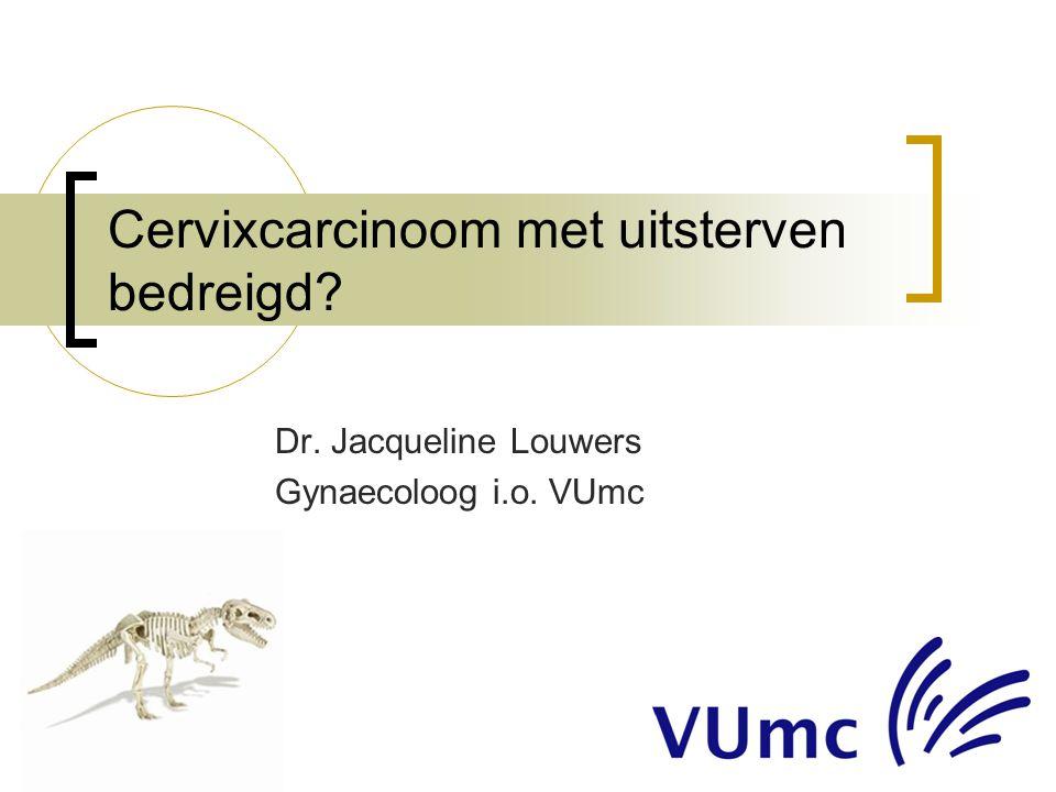 Cervixcarcinoom met uitsterven bedreigd? Dr. Jacqueline Louwers Gynaecoloog i.o. VUmc