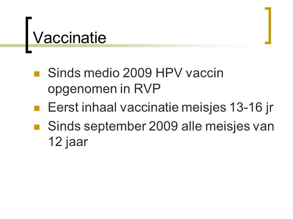 Vaccinatie  Sinds medio 2009 HPV vaccin opgenomen in RVP  Eerst inhaal vaccinatie meisjes 13-16 jr  Sinds september 2009 alle meisjes van 12 jaar