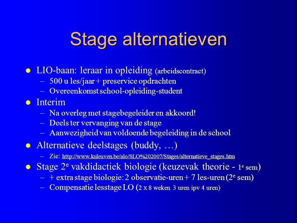 Stage alternatieven l LIO-baan: leraar in opleiding (arbeidscontract) –500 u les/jaar + preservice opdrachten –Overeenkomst school-opleiding-student l Interim –Na overleg met stagebegeleider en akkoord.
