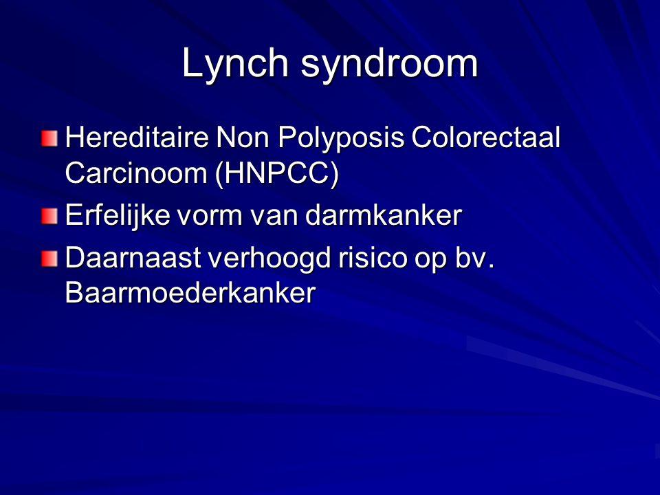 Lynch syndroom Hereditaire Non Polyposis Colorectaal Carcinoom (HNPCC) Erfelijke vorm van darmkanker Daarnaast verhoogd risico op bv. Baarmoederkanker
