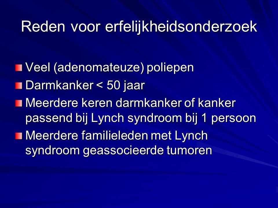 Reden voor erfelijkheidsonderzoek Veel (adenomateuze) poliepen Darmkanker < 50 jaar Meerdere keren darmkanker of kanker passend bij Lynch syndroom bij