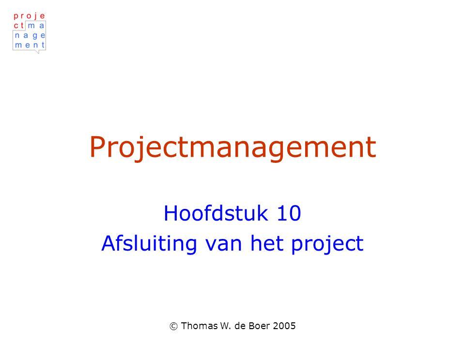 © Thomas W. de Boer 2005 Projectmanagement Hoofdstuk 10 Afsluiting van het project