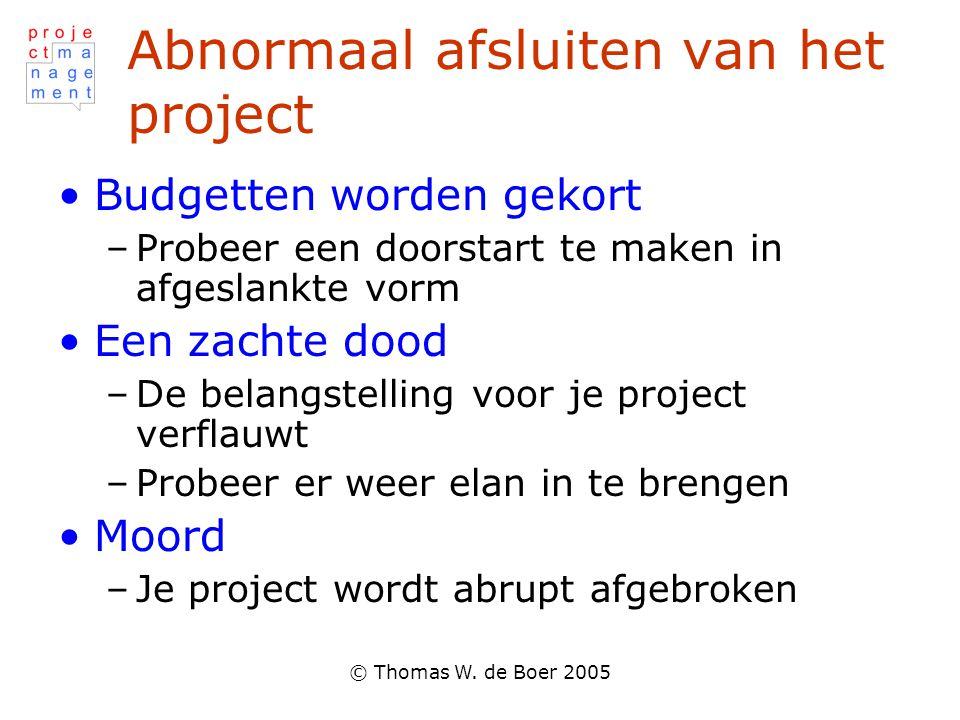© Thomas W. de Boer 2005 Abnormaal afsluiten van het project •Budgetten worden gekort –Probeer een doorstart te maken in afgeslankte vorm •Een zachte