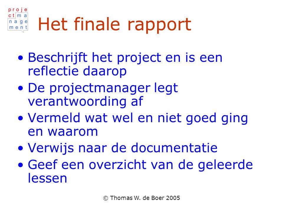 © Thomas W. de Boer 2005 Het finale rapport •Beschrijft het project en is een reflectie daarop •De projectmanager legt verantwoording af •Vermeld wat