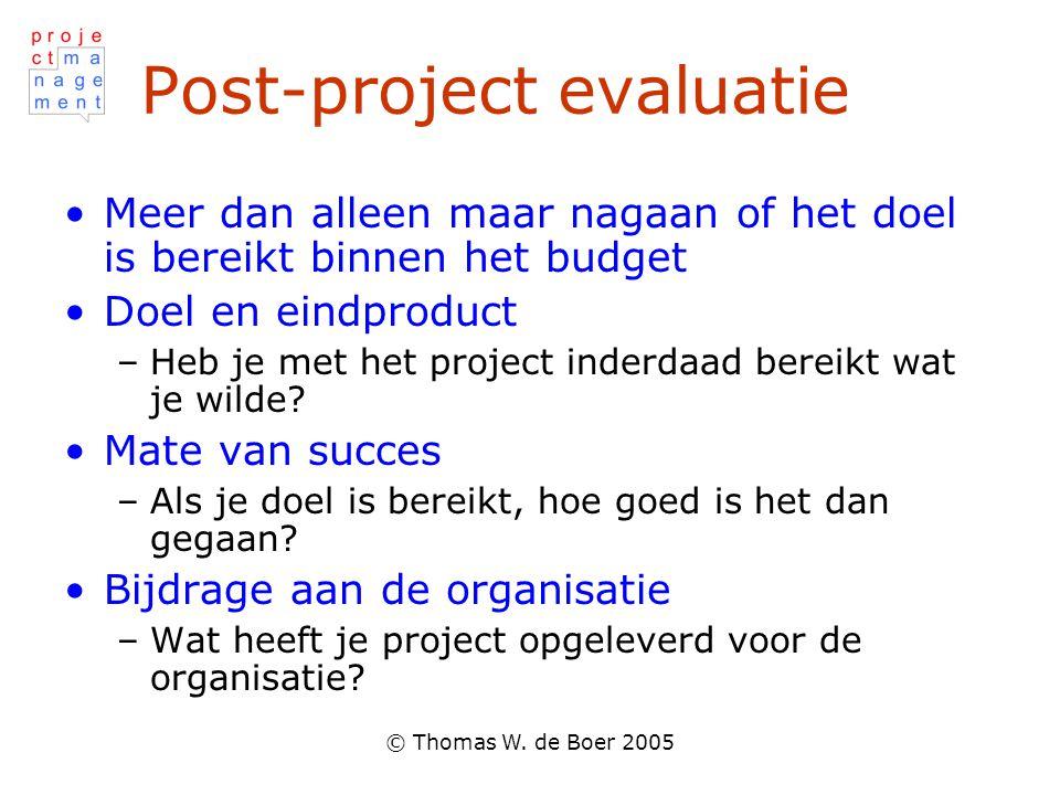 © Thomas W. de Boer 2005 Post-project evaluatie •Meer dan alleen maar nagaan of het doel is bereikt binnen het budget •Doel en eindproduct –Heb je met