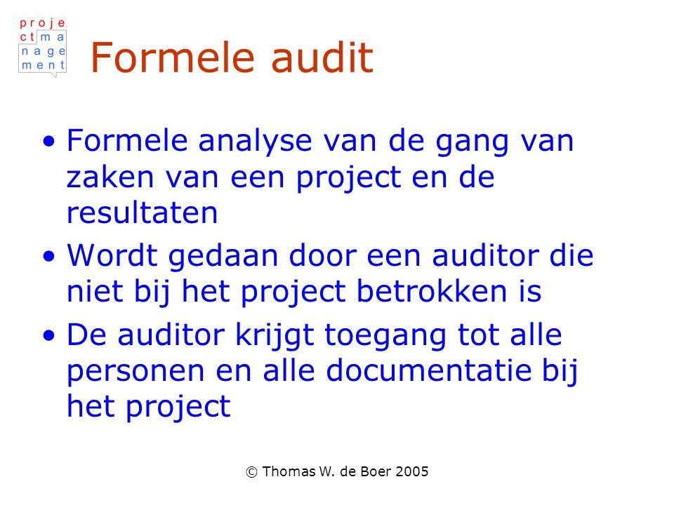 © Thomas W. de Boer 2005 Formele audit •Formele analyse van de gang van zaken van een project en de resultaten •Wordt gedaan door een auditor die niet