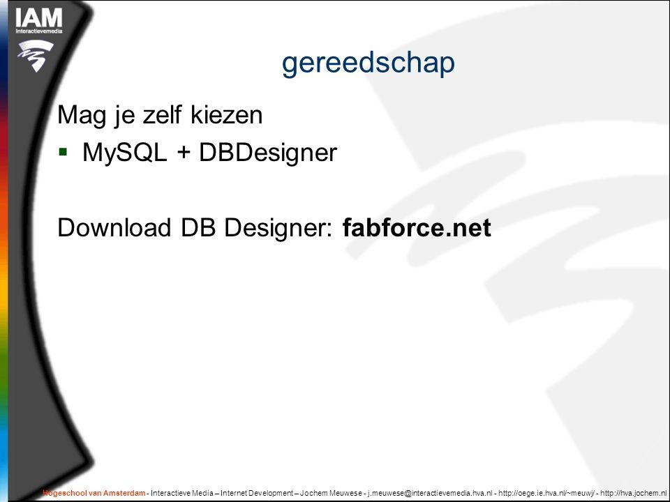 Hogeschool van Amsterdam - Interactieve Media – Internet Development – Jochem Meuwese - j.meuwese@interactievemedia.hva.nl - http://oege.ie.hva.nl/~meuwj/ - http://hva.jochem.nl gereedschap Mag je zelf kiezen  MySQL + DBDesigner Download DB Designer: fabforce.net