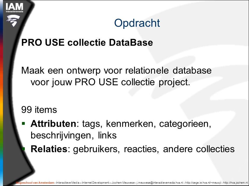 Hogeschool van Amsterdam - Interactieve Media – Internet Development – Jochem Meuwese - j.meuwese@interactievemedia.hva.nl - http://oege.ie.hva.nl/~meuwj/ - http://hva.jochem.nl Opdracht PRO USE collectie DataBase Maak een ontwerp voor relationele database voor jouw PRO USE collectie project.