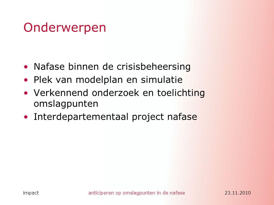 impactanticiperen op omslagpunten in de nafase23.11.2010 Onderwerpen •Nafase binnen de crisisbeheersing •Plek van modelplan en simulatie •Verkennend o