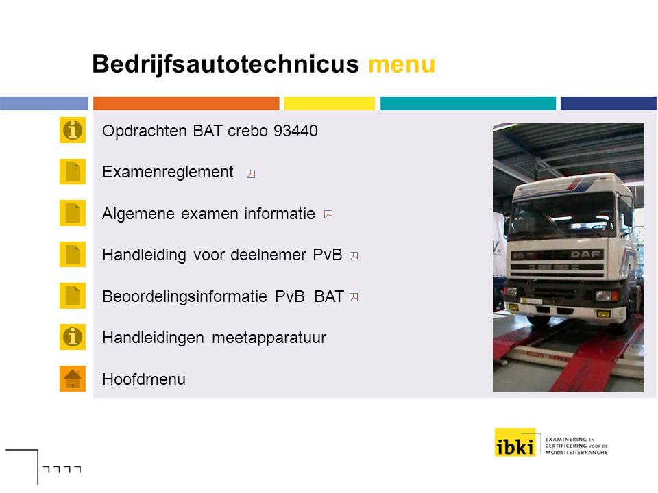 Bedrijfsautotechnicus menu Opdrachten BAT crebo 93440 Hoofdmenu Examenreglement Algemene examen informatie Handleiding voor deelnemer PvB Beoordelings
