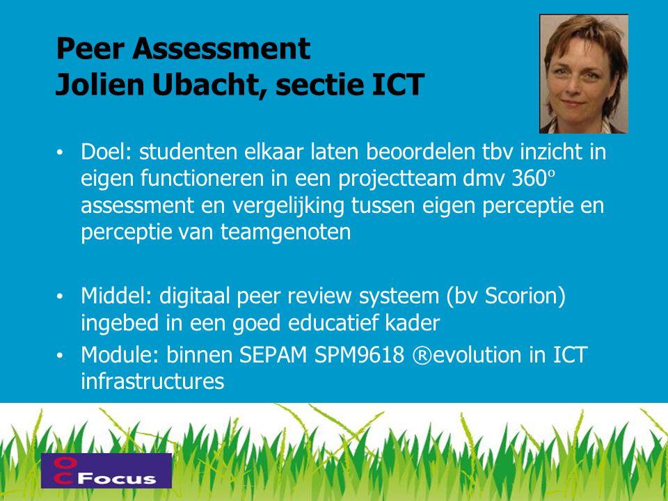 Peer Assessment Jolien Ubacht, sectie ICT • Doel: studenten elkaar laten beoordelen tbv inzicht in eigen functioneren in een projectteam dmv 360 asses