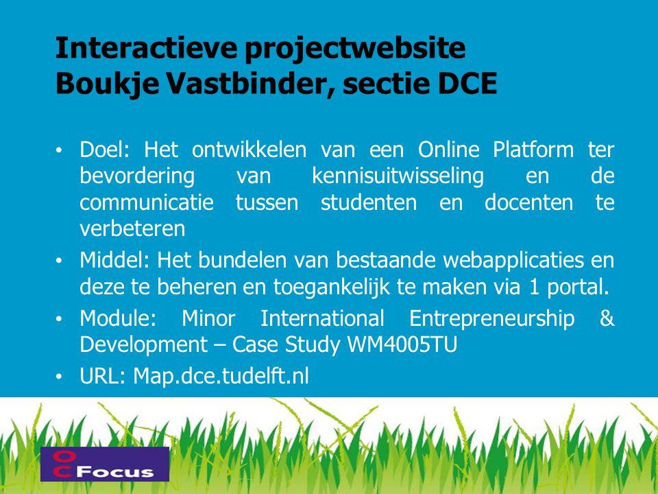 Interactieve projectwebsite Boukje Vastbinder, sectie DCE • Doel: Het ontwikkelen van een Online Platform ter bevordering van kennisuitwisseling en de communicatie tussen studenten en docenten te verbeteren • Middel: Het bundelen van bestaande webapplicaties en deze te beheren en toegankelijk te maken via 1 portal.