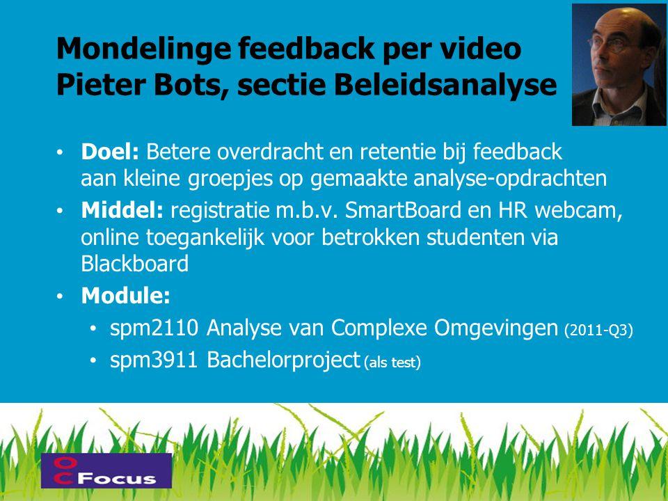 Mondelinge feedback per video Pieter Bots, sectie Beleidsanalyse • Doel: Betere overdracht en retentie bij feedback aan kleine groepjes op gemaakte analyse-opdrachten • Middel: registratie m.b.v.