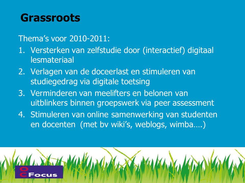 Grassroots Thema's voor 2010-2011: 1.Versterken van zelfstudie door (interactief) digitaal lesmateriaal 2.Verlagen van de doceerlast en stimuleren van studiegedrag via digitale toetsing 3.Verminderen van meelifters en belonen van uitblinkers binnen groepswerk via peer assessment 4.Stimuleren van online samenwerking van studenten en docenten (met bv wiki's, weblogs, wimba….)