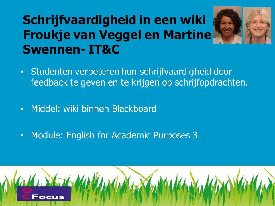 Schrijfvaardigheid in een wiki Froukje van Veggel en Martine Swennen- IT&C • Studenten verbeteren hun schrijfvaardigheid door feedback te geven en te krijgen op schrijfopdrachten.