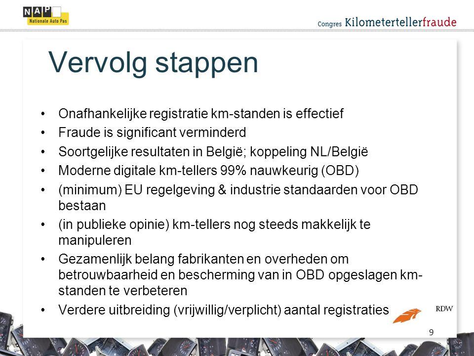9 Vervolg stappen •Onafhankelijke registratie km-standen is effectief •Fraude is significant verminderd •Soortgelijke resultaten in België; koppeling NL/België •Moderne digitale km-tellers 99% nauwkeurig (OBD) •(minimum) EU regelgeving & industrie standaarden voor OBD bestaan •(in publieke opinie) km-tellers nog steeds makkelijk te manipuleren •Gezamenlijk belang fabrikanten en overheden om betrouwbaarheid en bescherming van in OBD opgeslagen km- standen te verbeteren •Verdere uitbreiding (vrijwillig/verplicht) aantal registraties