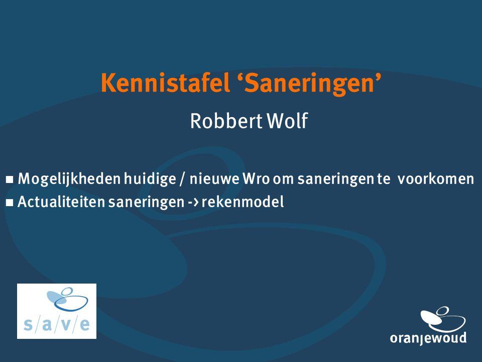 Kennistafel 'Saneringen' Robbert Wolf  Mogelijkheden huidige / nieuwe Wro om saneringen te voorkomen  Actualiteiten saneringen -> rekenmodel