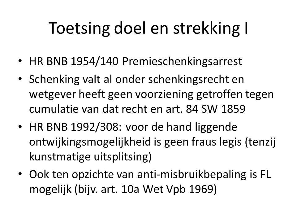 Toetsing doel en strekking I • HR BNB 1954/140 Premieschenkingsarrest • Schenking valt al onder schenkingsrecht en wetgever heeft geen voorziening getroffen tegen cumulatie van dat recht en art.
