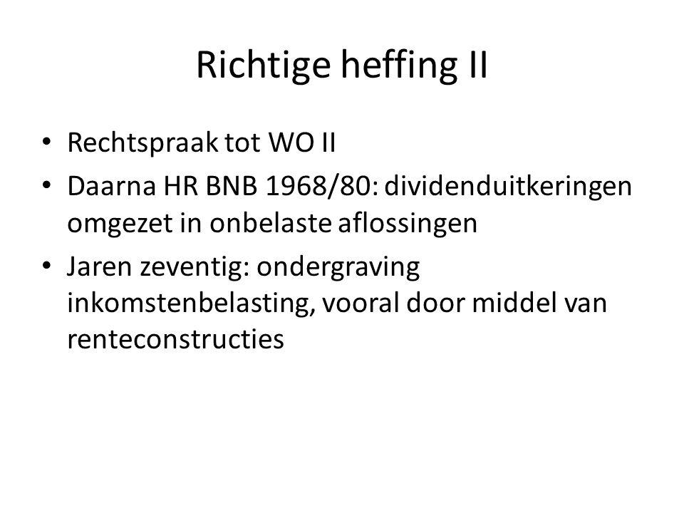 Richtige heffing II • Rechtspraak tot WO II • Daarna HR BNB 1968/80: dividenduitkeringen omgezet in onbelaste aflossingen • Jaren zeventig: ondergraving inkomstenbelasting, vooral door middel van renteconstructies
