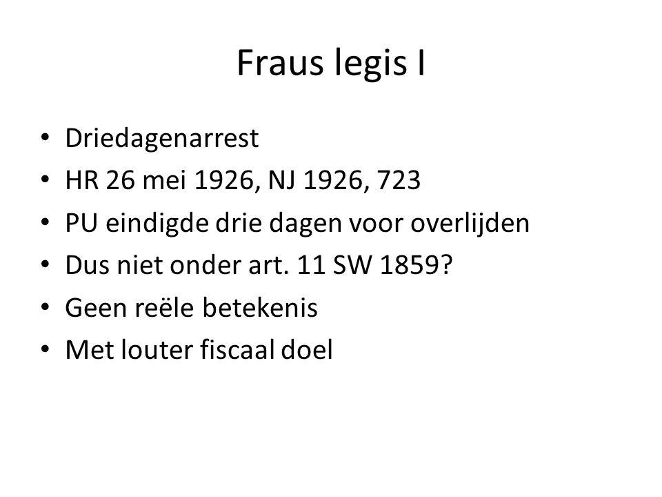 Fraus legis I • Driedagenarrest • HR 26 mei 1926, NJ 1926, 723 • PU eindigde drie dagen voor overlijden • Dus niet onder art. 11 SW 1859? • Geen reële