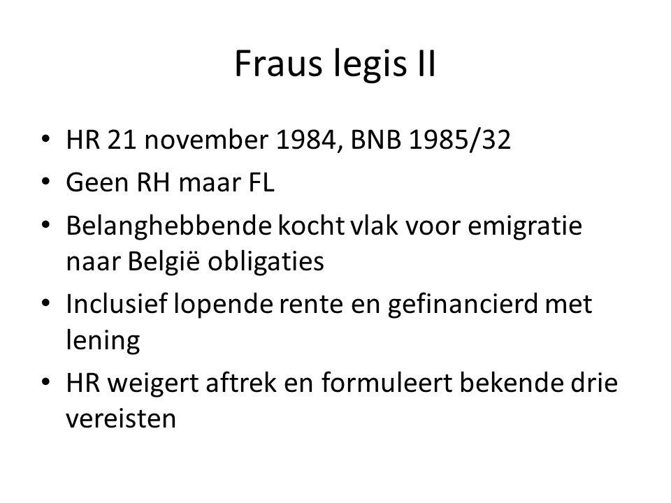 Fraus legis II • HR 21 november 1984, BNB 1985/32 • Geen RH maar FL • Belanghebbende kocht vlak voor emigratie naar België obligaties • Inclusief lopende rente en gefinancierd met lening • HR weigert aftrek en formuleert bekende drie vereisten