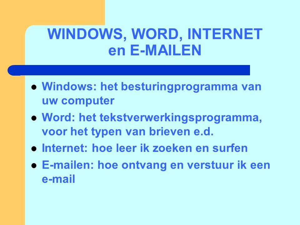 WINDOWS, WORD, INTERNET en E-MAILEN  Windows: het besturingprogramma van uw computer  Word: het tekstverwerkingsprogramma, voor het typen van brieven e.d.