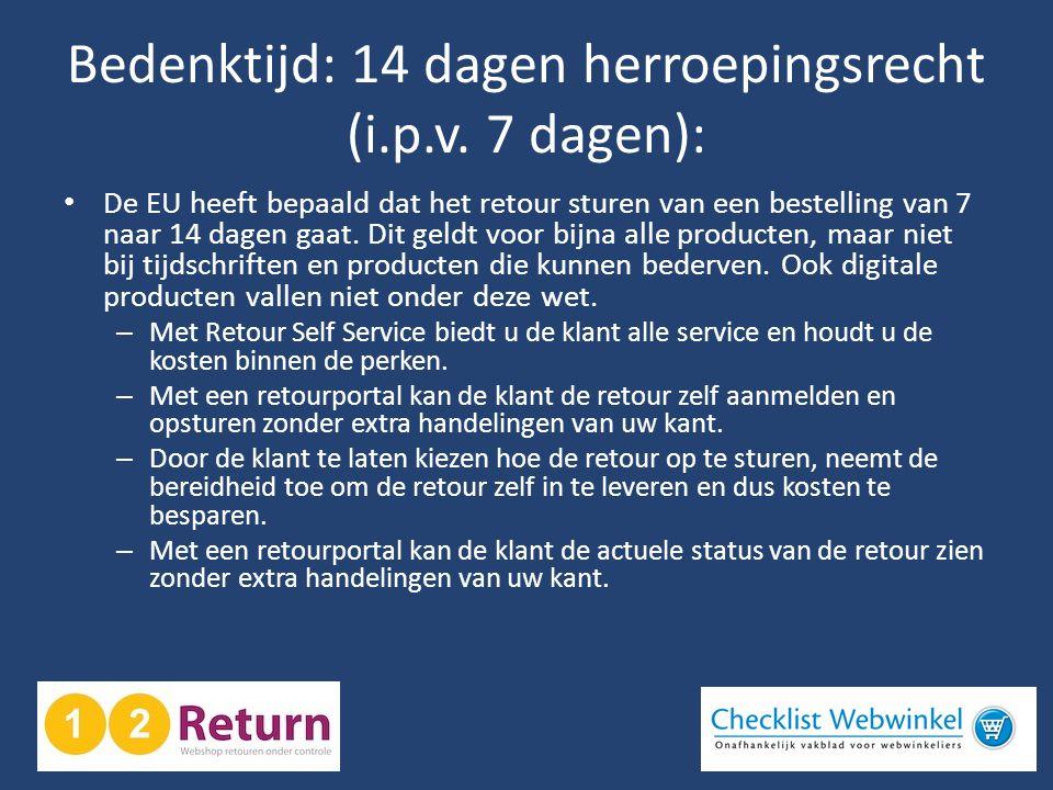 Bedenktijd: 14 dagen herroepingsrecht (i.p.v. 7 dagen): • De EU heeft bepaald dat het retour sturen van een bestelling van 7 naar 14 dagen gaat. Dit g
