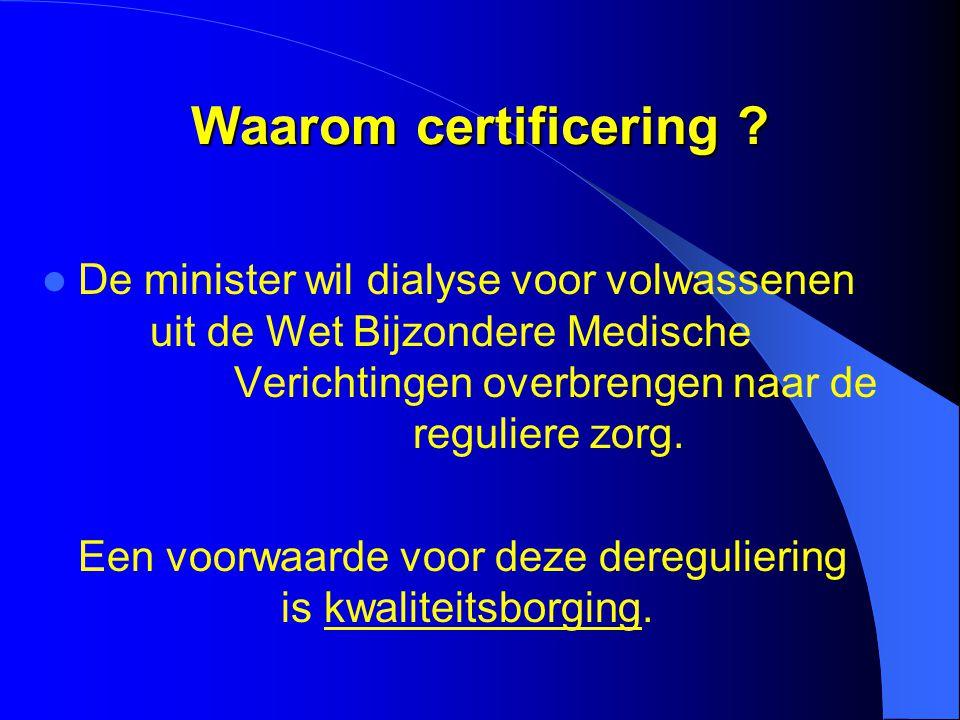 Waarom certificering ?  De minister wil dialyse voor volwassenen uit de Wet Bijzondere Medische Verichtingen overbrengen naar de reguliere zorg. Een