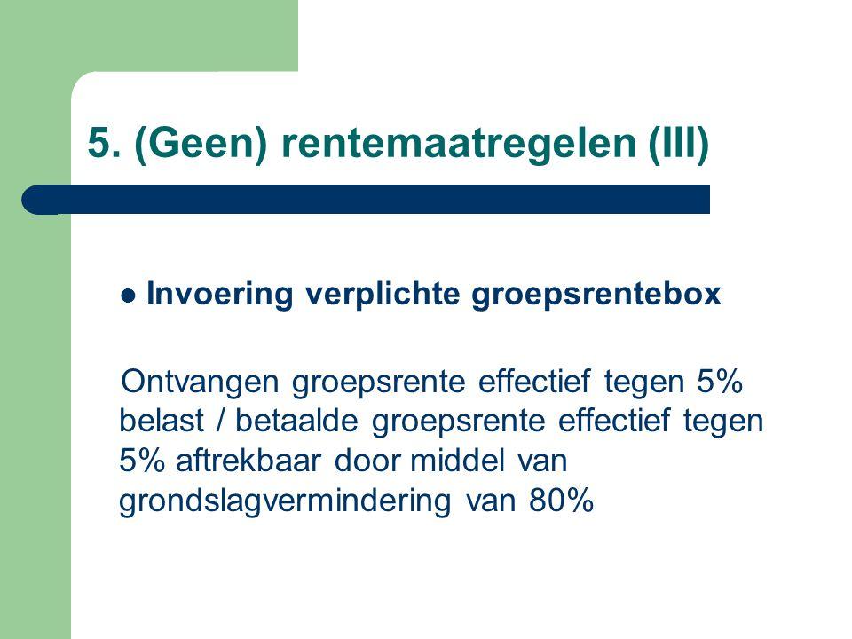 5. (Geen) rentemaatregelen (III)  Invoering verplichte groepsrentebox Ontvangen groepsrente effectief tegen 5% belast / betaalde groepsrente effectie